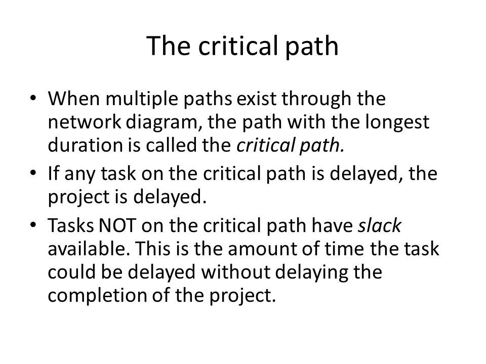The critical path When multiple paths exist through the network diagram, the path with the longest duration is called the critical path.