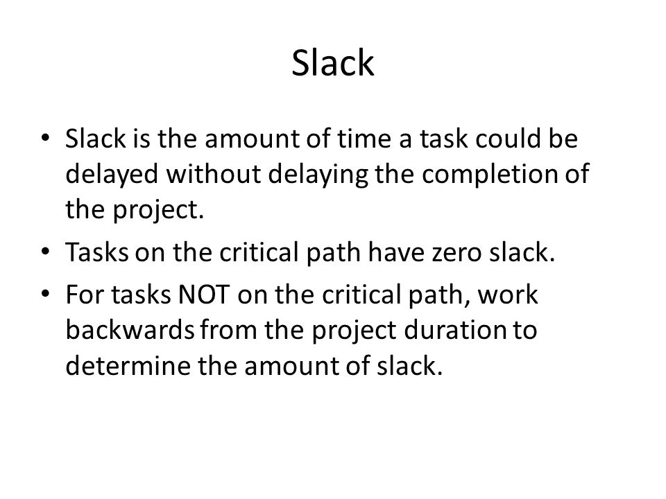 Slack Slack is the amount of time a task could be delayed without delaying the completion of the project.
