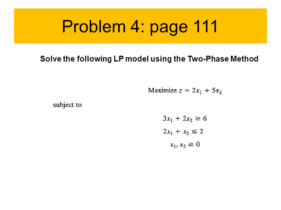 Problem 4: page 111 Solve the following LP model using the Two-Phase Method