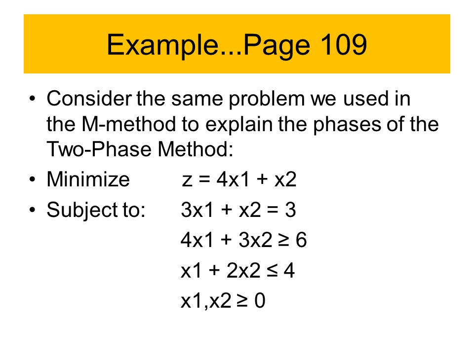 Example...Page 109 Consider the same problem we used in the M-method to explain the phases of the Two-Phase Method: