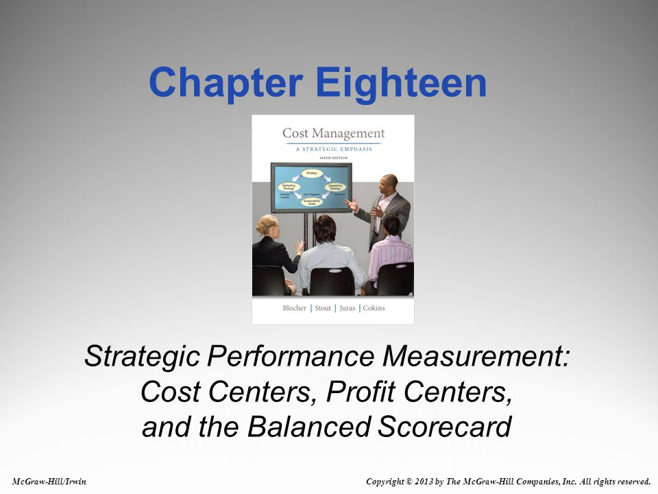 Chapter Eighteen Strategic Performance Measurement: Cost Centers, Profit Centers, and the Balanced Scorecard.