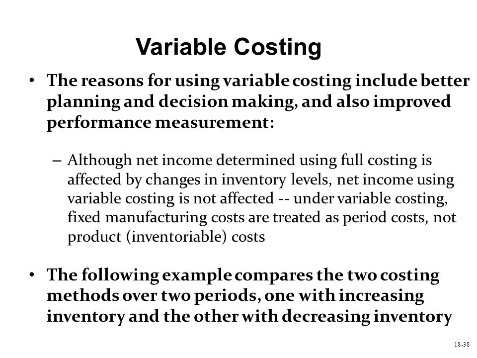 Variable Costing The reasons for using variable costing include better planning and decision making, and also improved performance measurement: