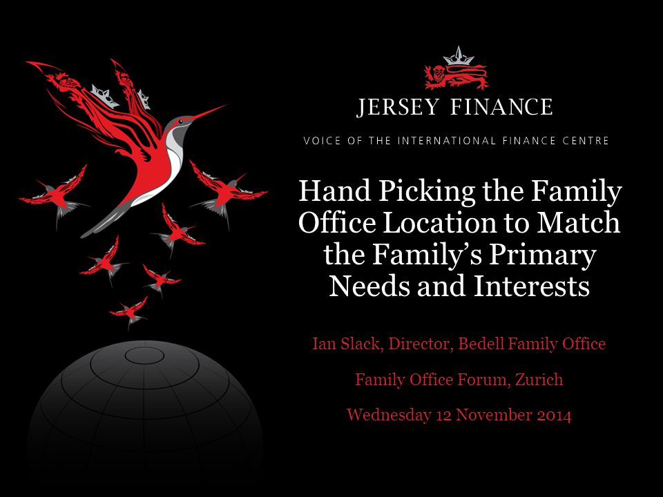 Hand Picking the Family Office Location to Match the Family's Primary Needs and Interests Ian Slack, Director, Bedell Family Office Family Office Forum, Zurich Wednesday 12 November 2014