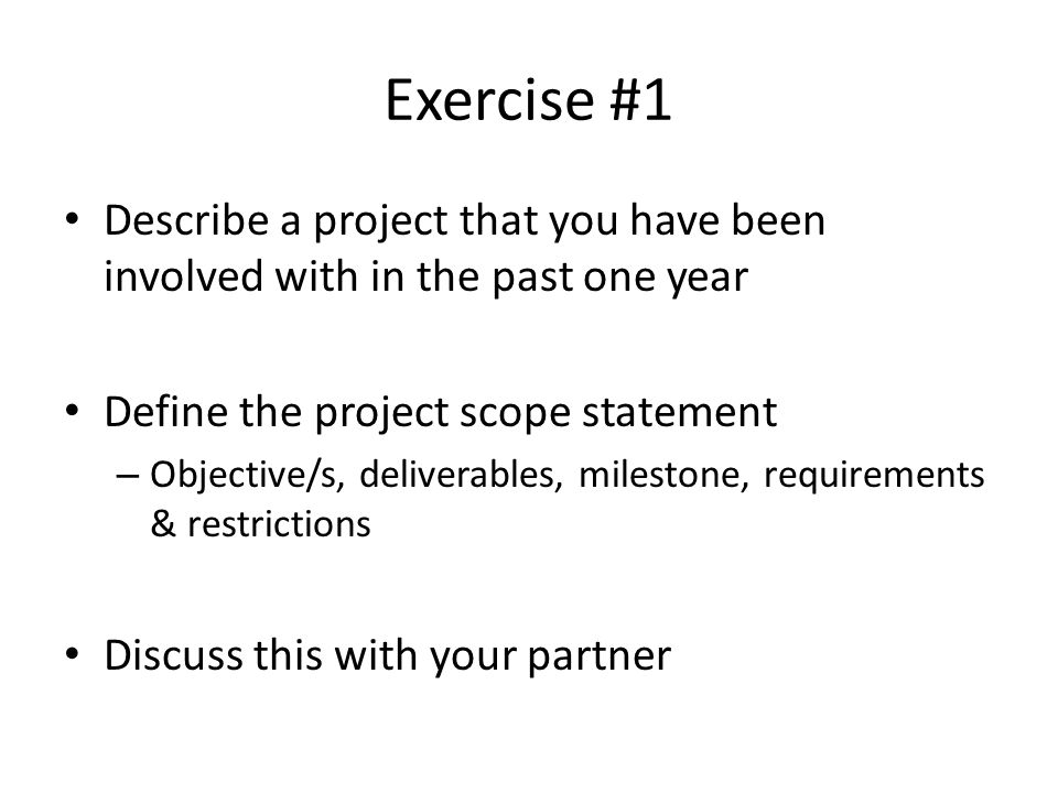 Exercise #1 Describe a project that you have been involved with in the past one year. Define the project scope statement.