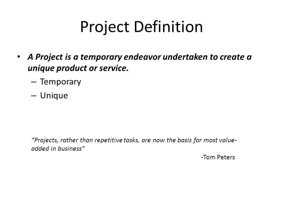 Project Definition A Project is a temporary endeavor undertaken to create a unique product or service.