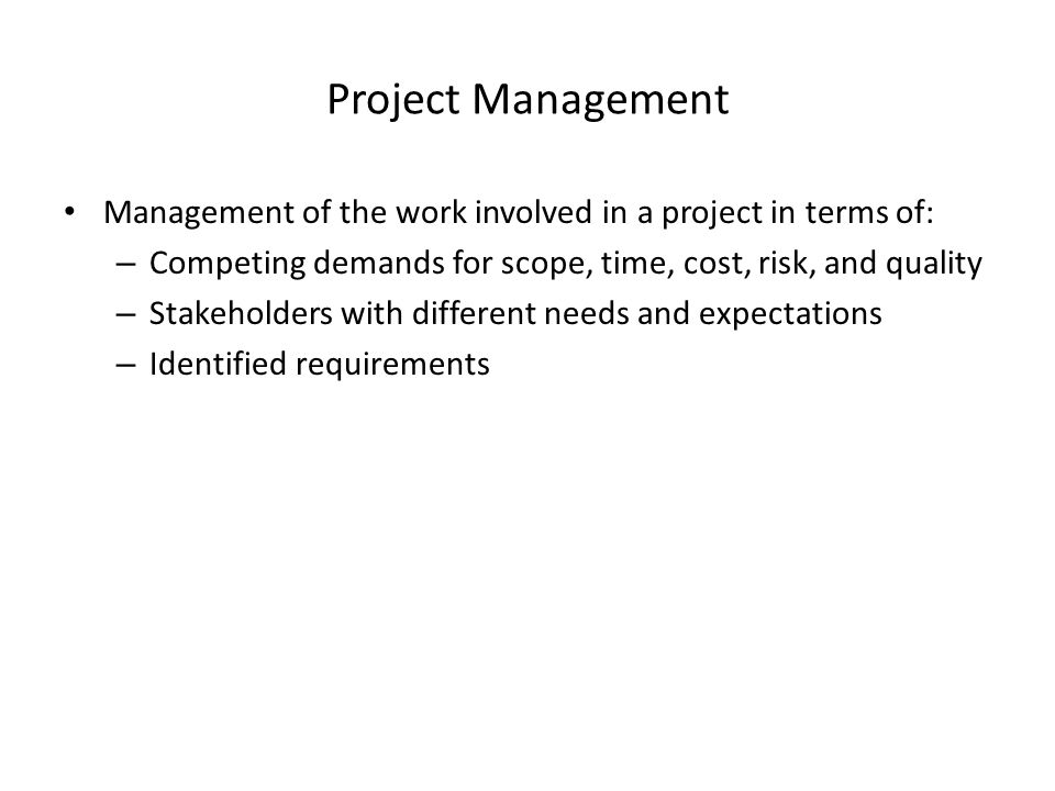 Project Management Management of the work involved in a project in terms of: Competing demands for scope, time, cost, risk, and quality.