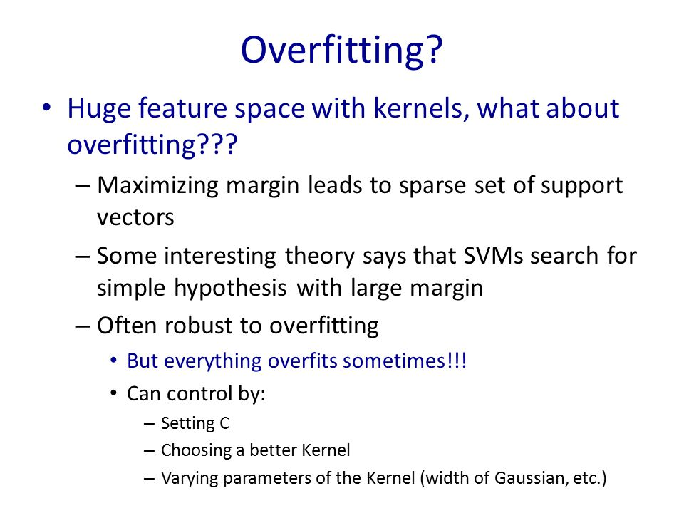 Overfitting Huge feature space with kernels, what about overfitting Maximizing margin leads to sparse set of support vectors.