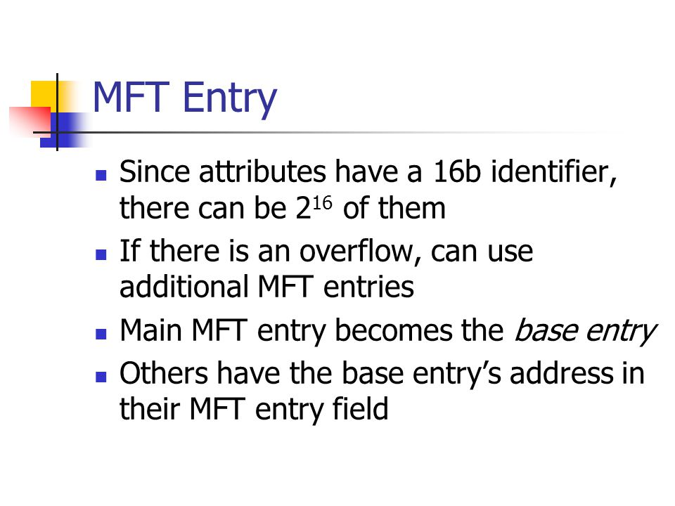 MFT Entry Since attributes have a 16b identifier, there can be 216 of them. If there is an overflow, can use additional MFT entries.