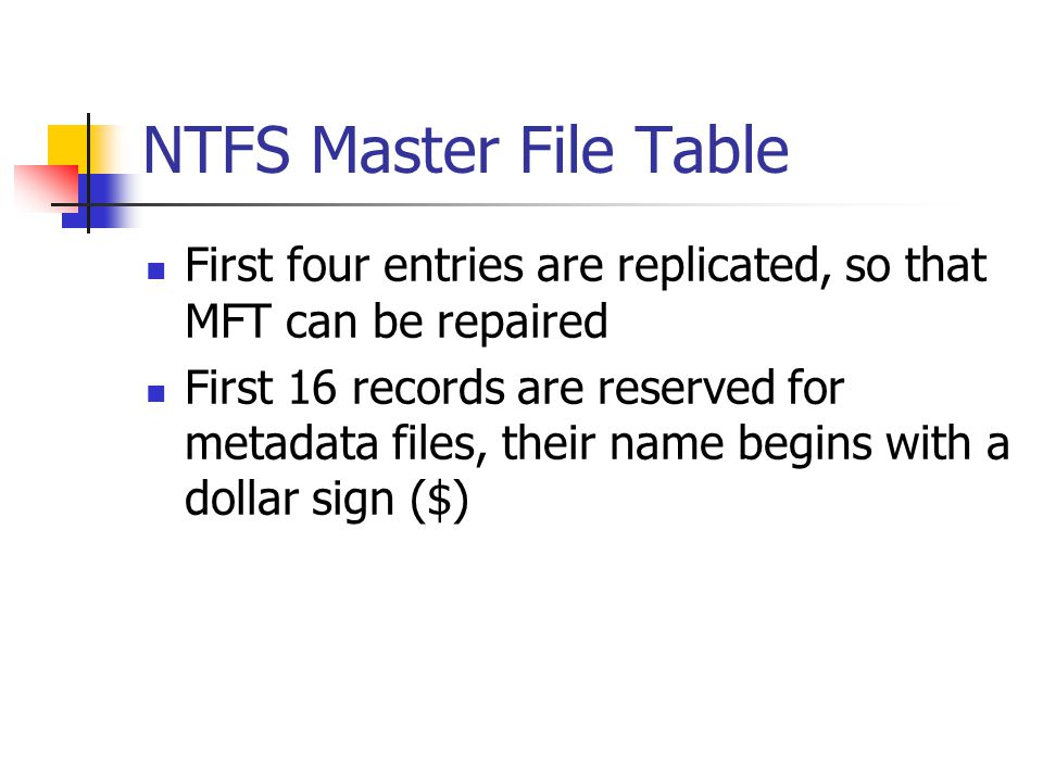 NTFS Master File Table First four entries are replicated, so that MFT can be repaired.
