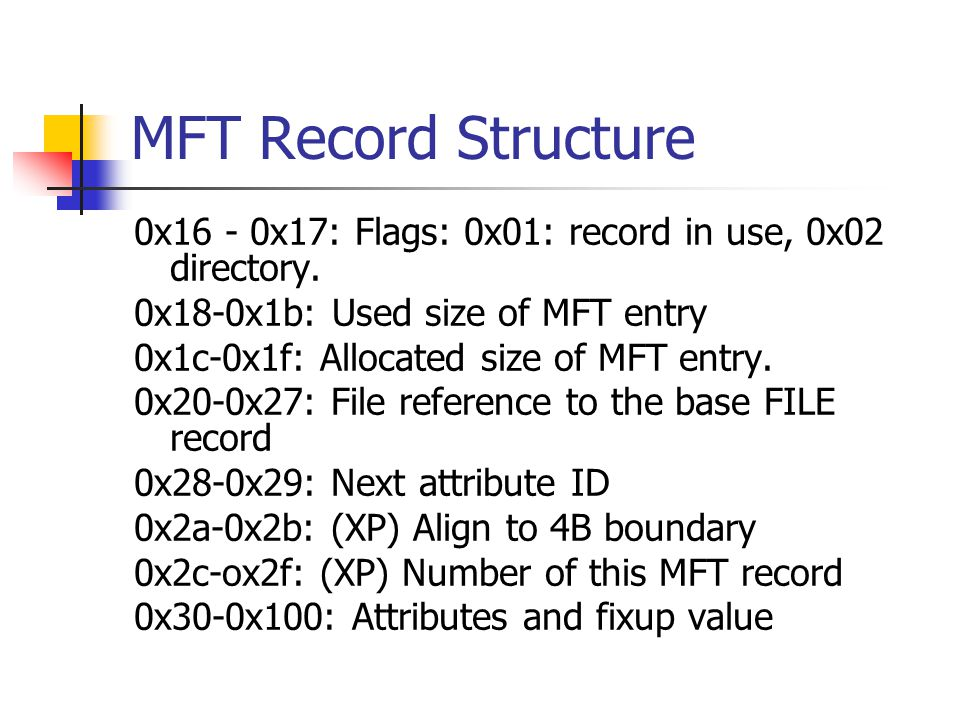 MFT Record Structure 0x16 - 0x17: Flags: 0x01: record in use, 0x02 directory. 0x18-0x1b: Used size of MFT entry.