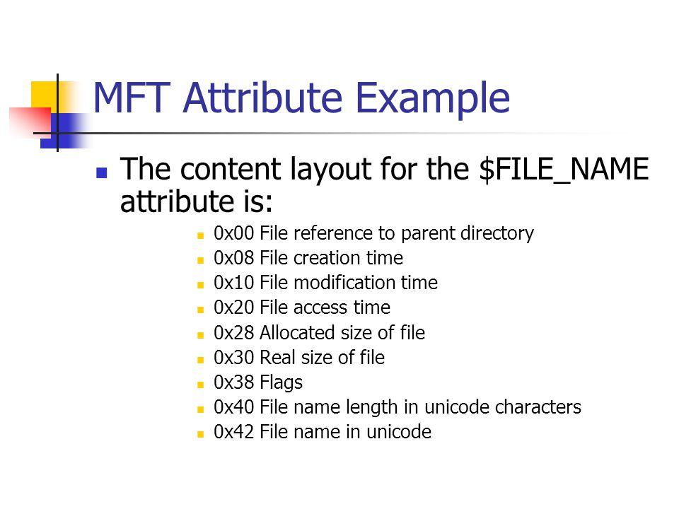 MFT Attribute Example The content layout for the $FILE_NAME attribute is: 0x00 File reference to parent directory.