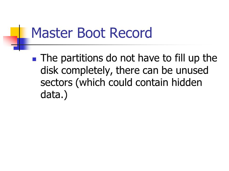 Master Boot Record The partitions do not have to fill up the disk completely, there can be unused sectors (which could contain hidden data.)