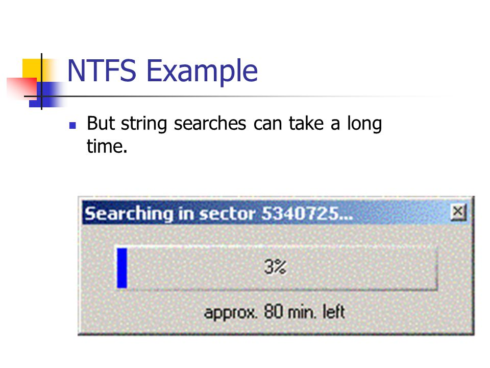 NTFS Example But string searches can take a long time.
