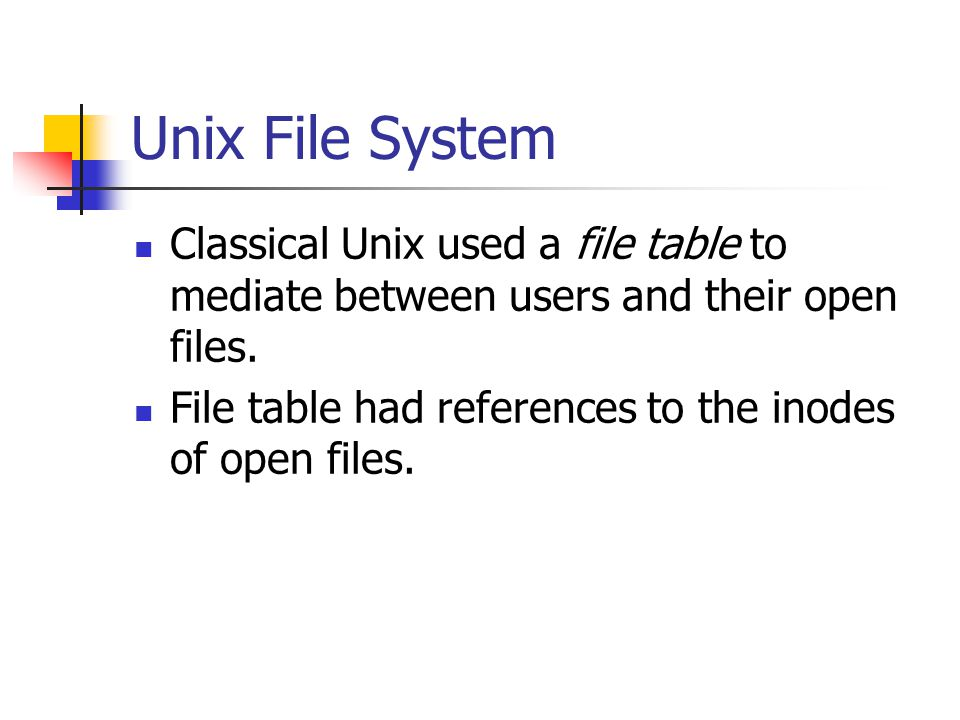 Unix File System Classical Unix used a file table to mediate between users and their open files.