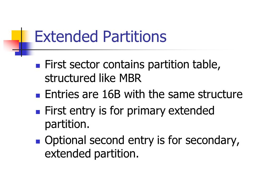 Extended Partitions First sector contains partition table, structured like MBR. Entries are 16B with the same structure.