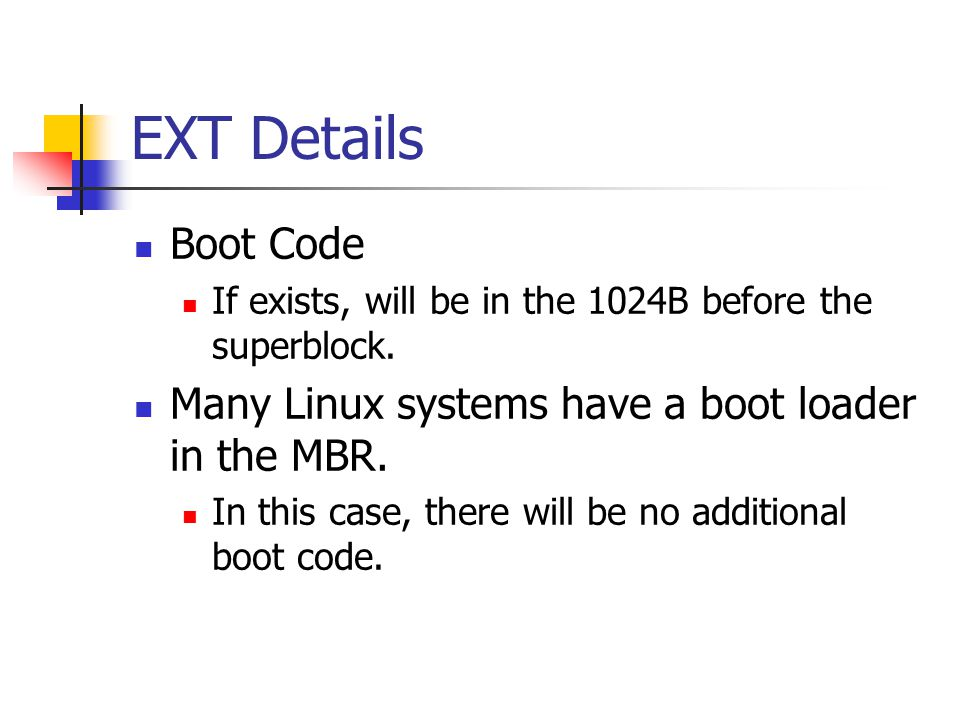 EXT Details Boot Code. If exists, will be in the 1024B before the superblock. Many Linux systems have a boot loader in the MBR.