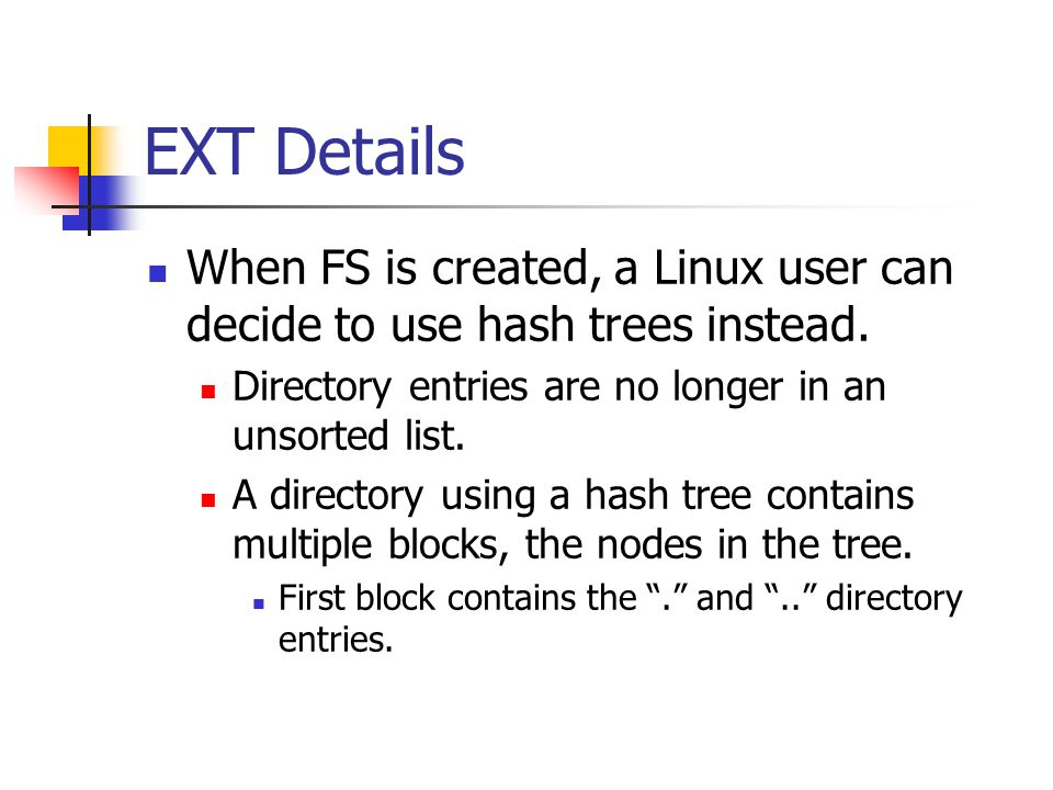 EXT Details When FS is created, a Linux user can decide to use hash trees instead. Directory entries are no longer in an unsorted list.