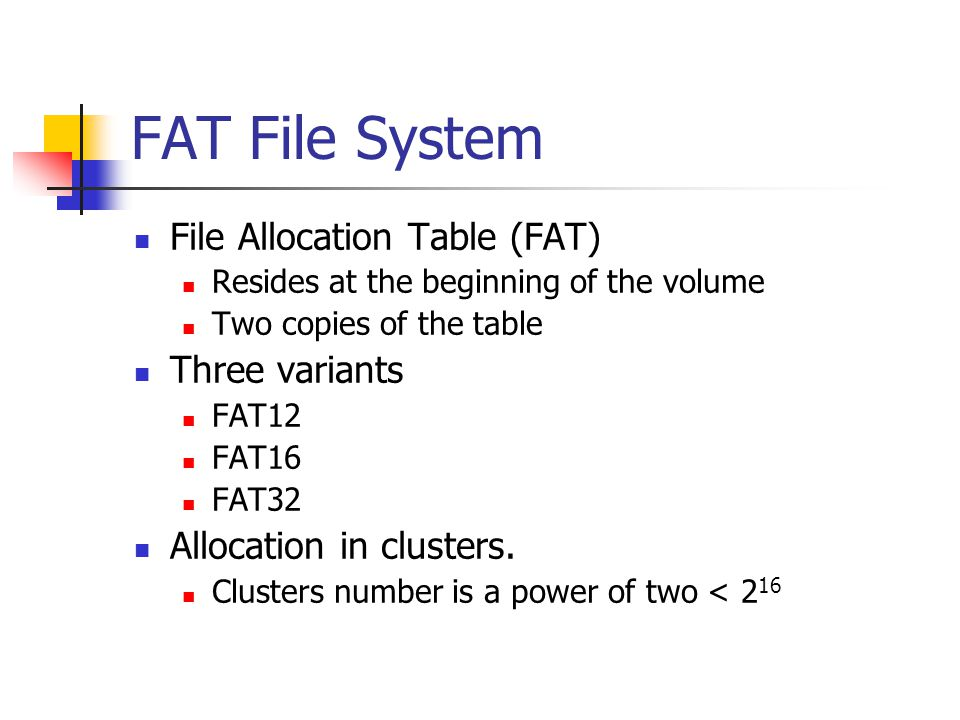 FAT File System File Allocation Table (FAT) Three variants