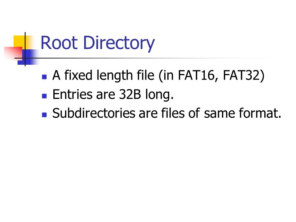 Root Directory A fixed length file (in FAT16, FAT32)