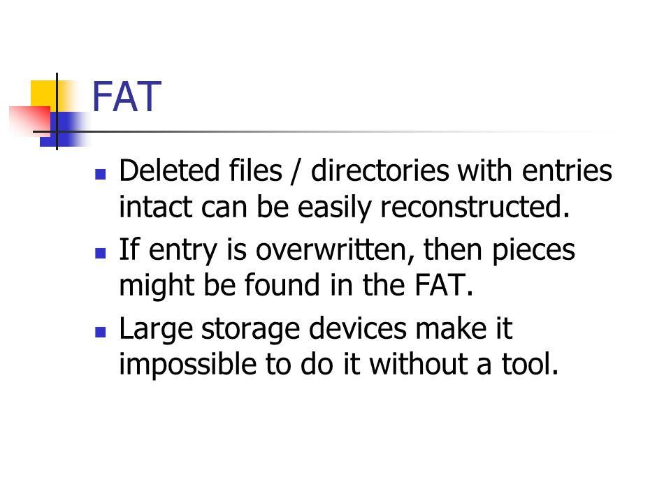 FAT Deleted files / directories with entries intact can be easily reconstructed. If entry is overwritten, then pieces might be found in the FAT.