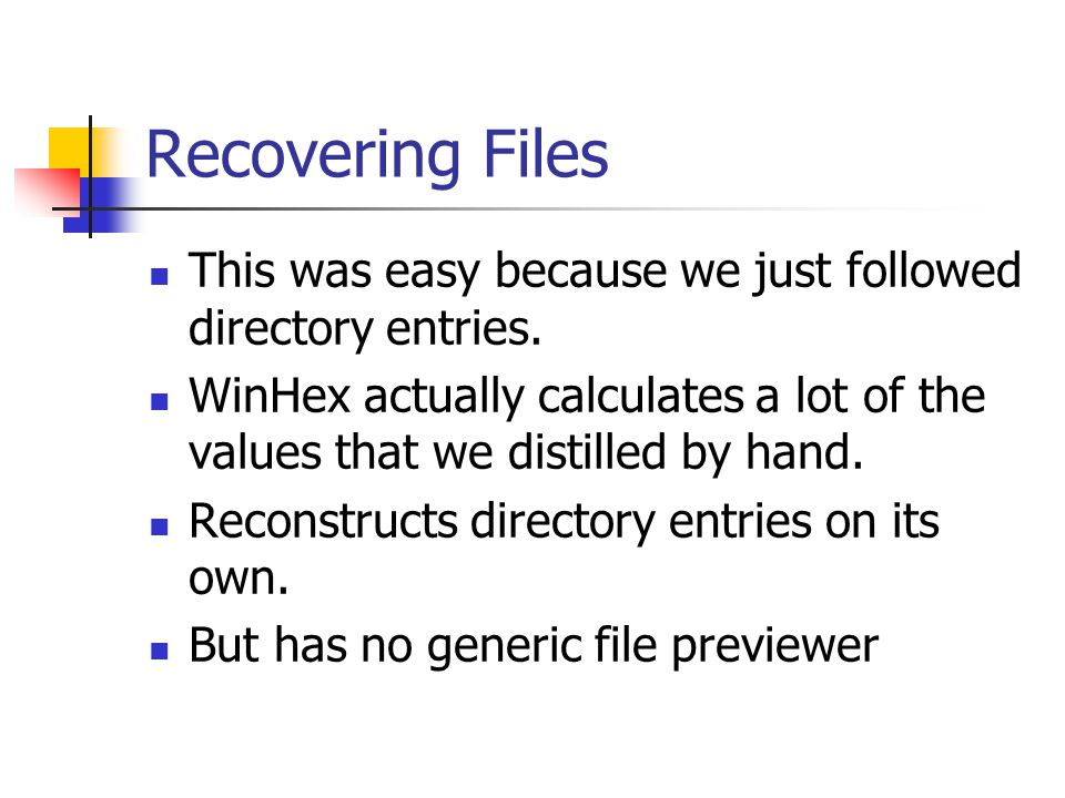 Recovering Files This was easy because we just followed directory entries. WinHex actually calculates a lot of the values that we distilled by hand.