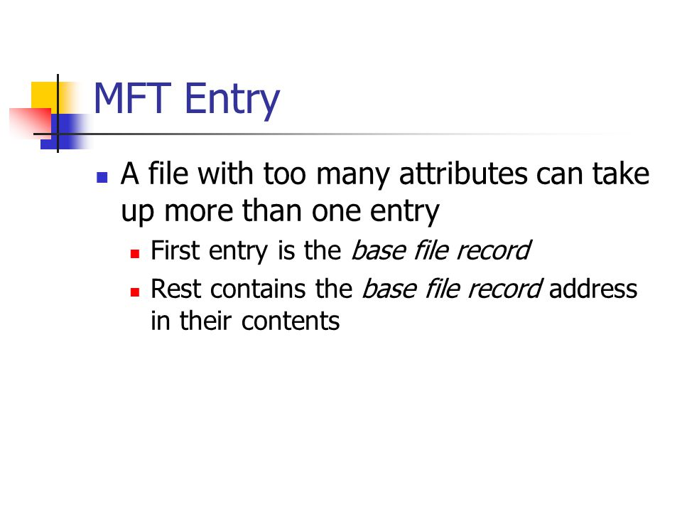MFT Entry A file with too many attributes can take up more than one entry. First entry is the base file record.
