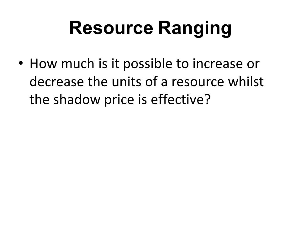 Resource Ranging How much is it possible to increase or decrease the units of a resource whilst the shadow price is effective