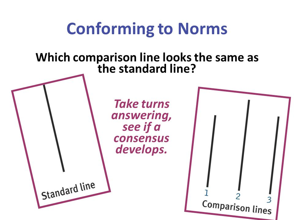 Conforming to Norms Which comparison line looks the same as the standard line Take turns answering, see if a consensus develops.