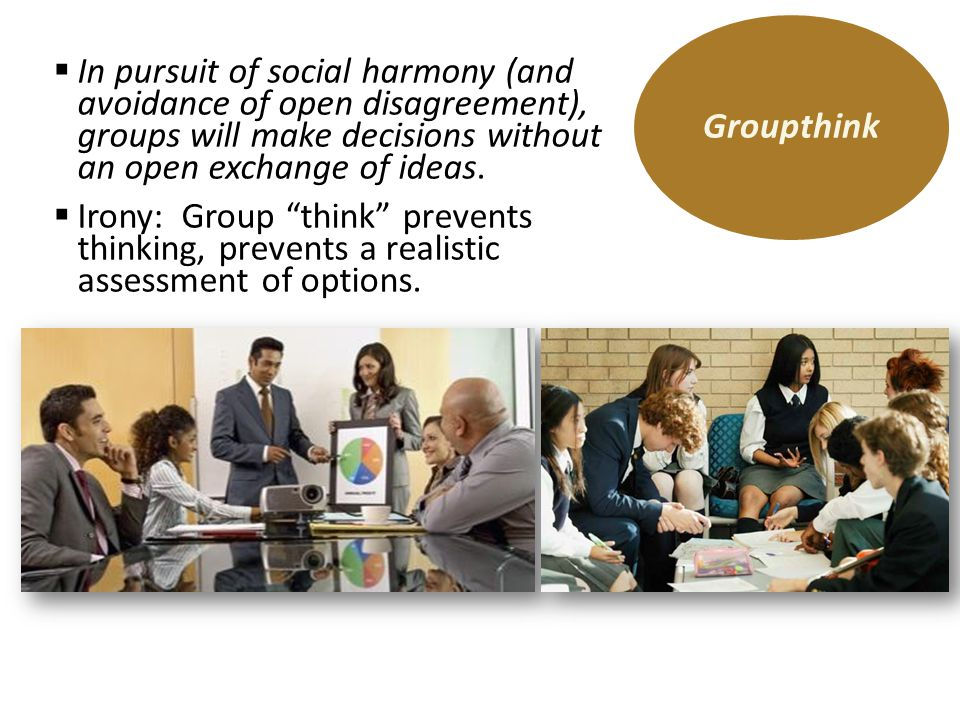 Groupthink In pursuit of social harmony (and avoidance of open disagreement), groups will make decisions without an open exchange of ideas.