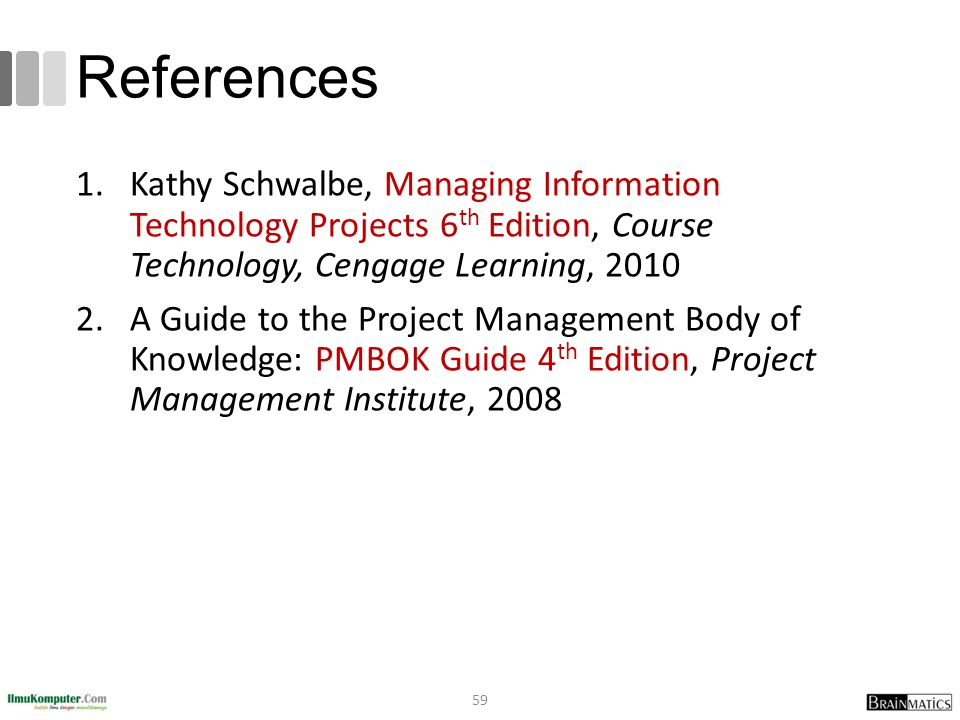References Kathy Schwalbe, Managing Information Technology Projects 6th Edition, Course Technology, Cengage Learning, 2010.