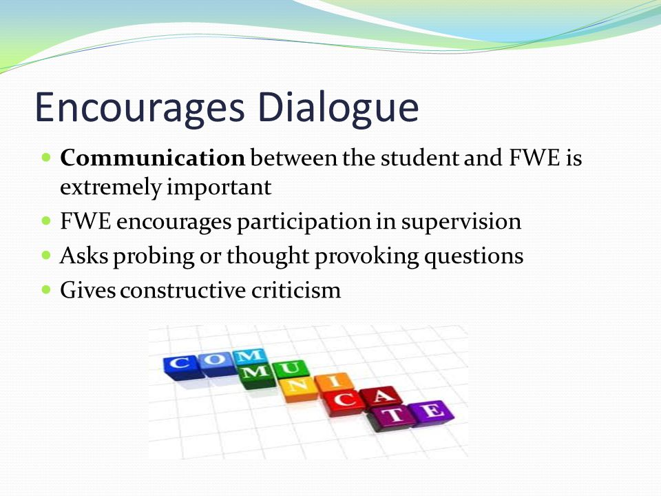 Encourages Dialogue Communication between the student and FWE is extremely important. FWE encourages participation in supervision.