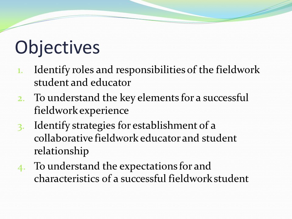 Objectives Identify roles and responsibilities of the fieldwork student and educator.