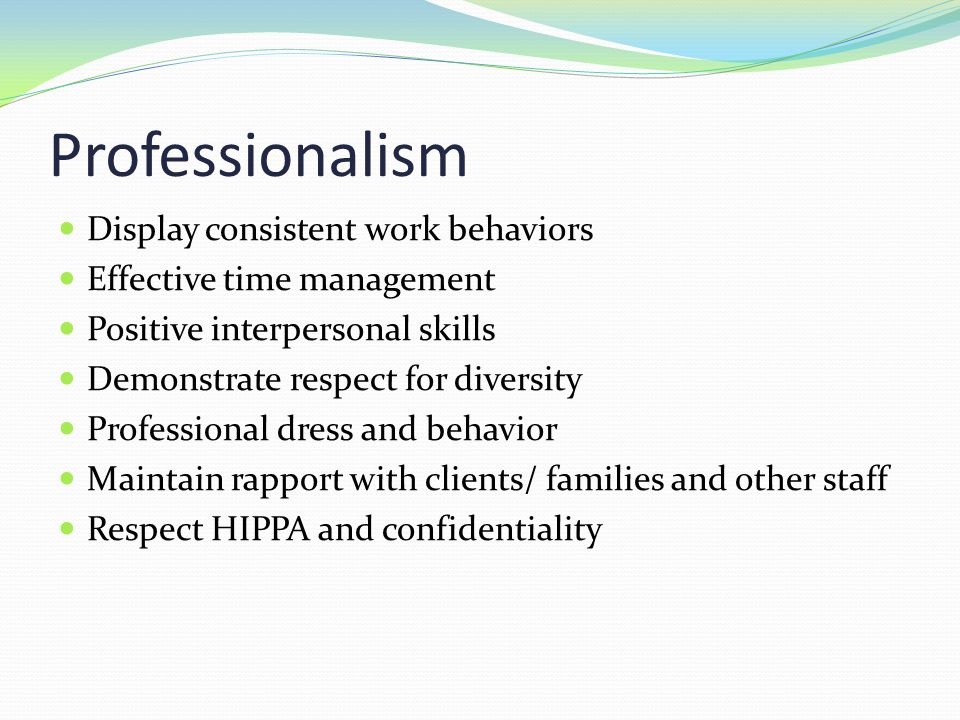 Professionalism Display consistent work behaviors