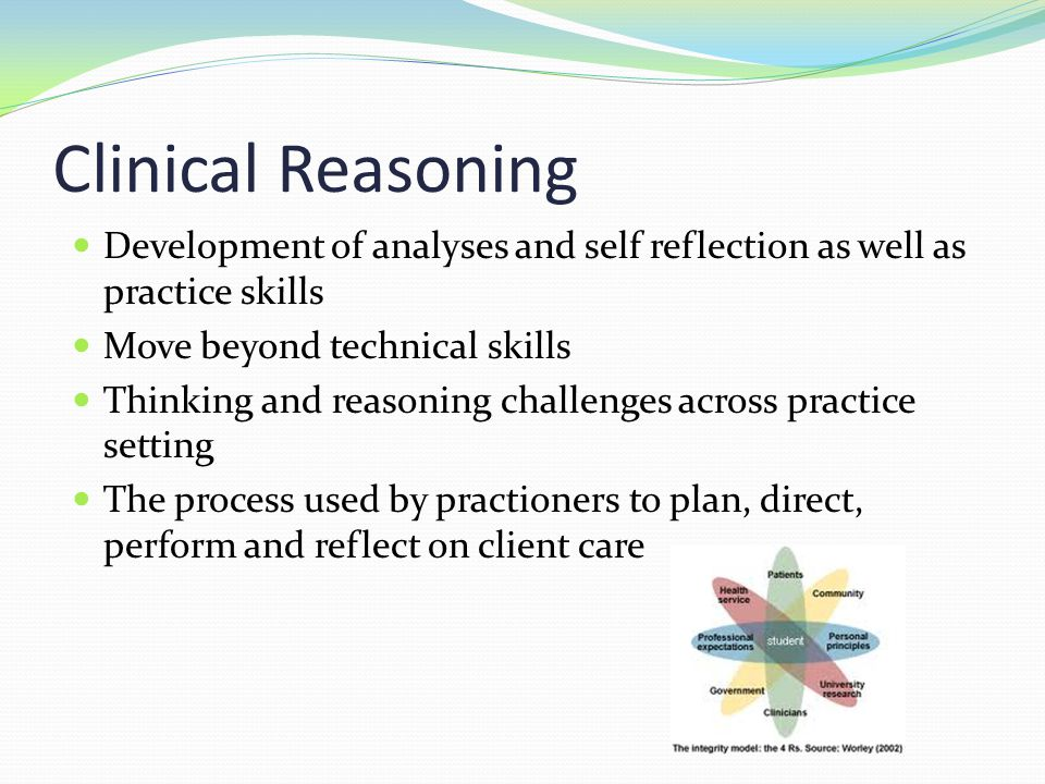 Clinical Reasoning Development of analyses and self reflection as well as practice skills. Move beyond technical skills.