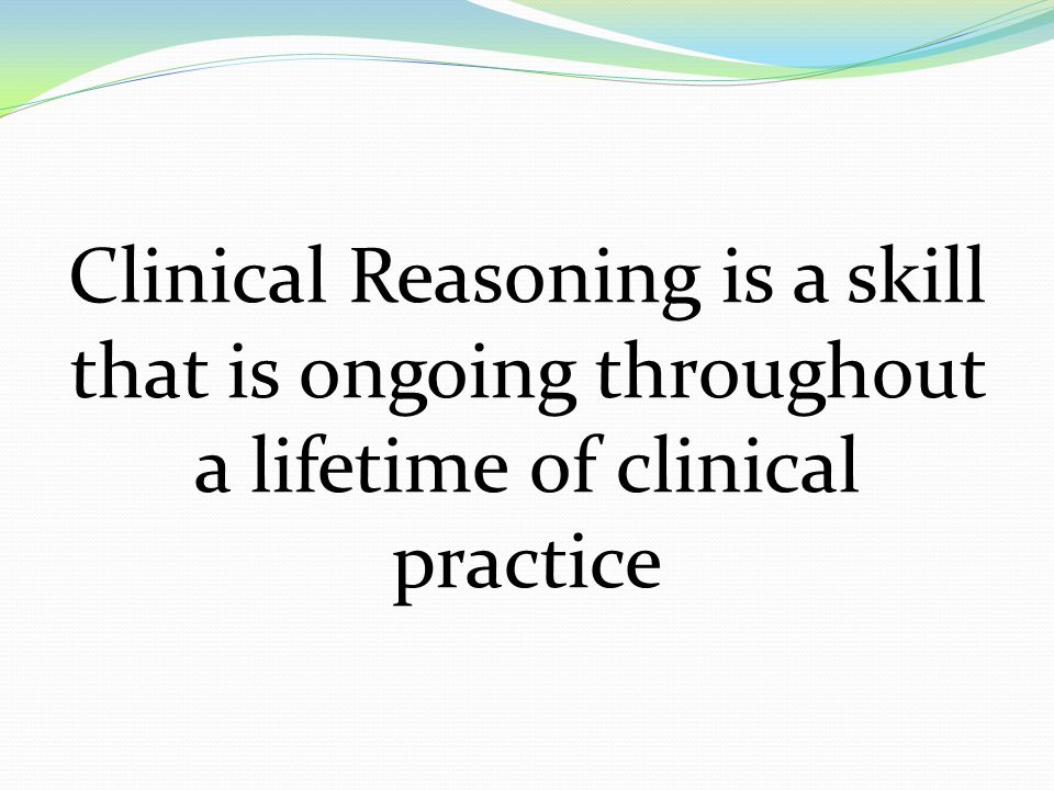 Clinical Reasoning is a skill that is ongoing throughout a lifetime of clinical practice