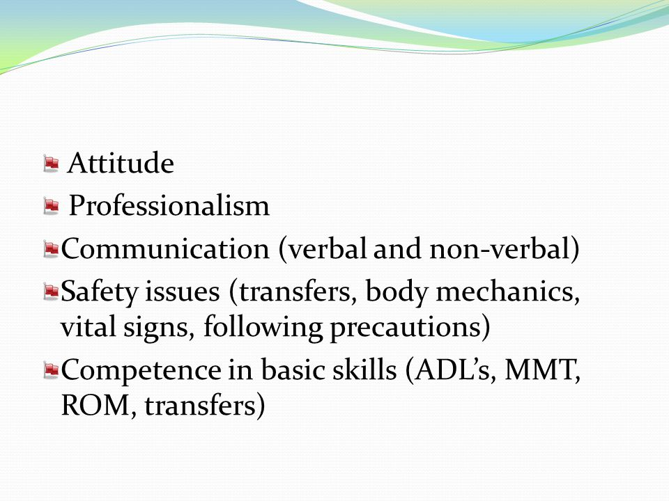 Attitude Professionalism. Communication (verbal and non-verbal) Safety issues (transfers, body mechanics, vital signs, following precautions)