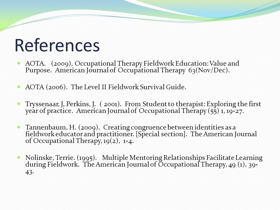 References AOTA. (2009), Occupational Therapy Fieldwork Education: Value and Purpose. American Journal of Occupational Therapy 63(Nov/Dec).