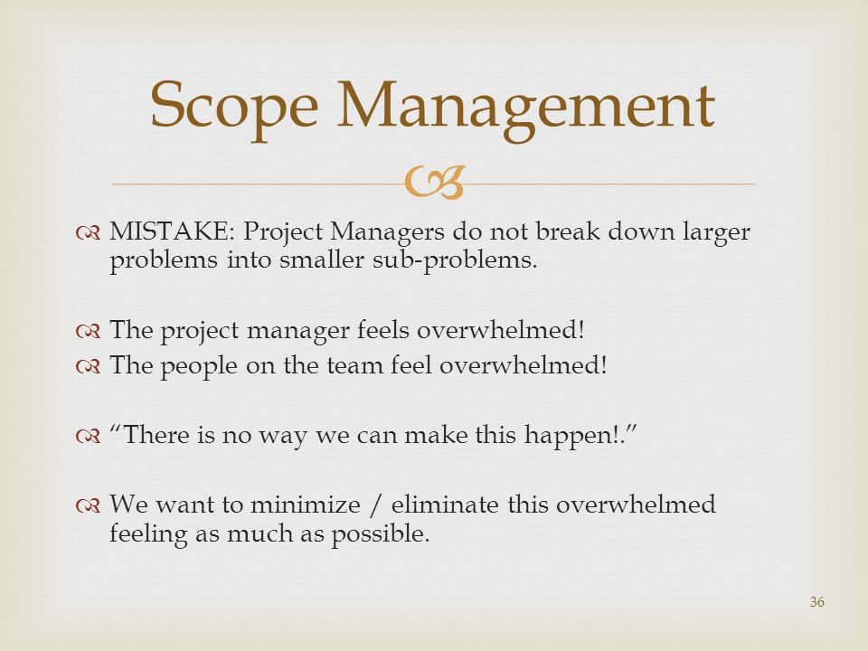 Scope Management MISTAKE: Project Managers do not break down larger problems into smaller sub-problems.