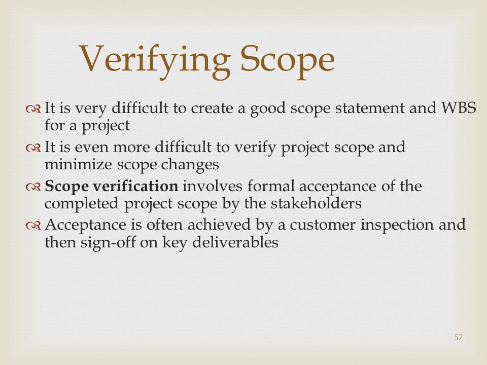 Verifying Scope It is very difficult to create a good scope statement and WBS for a project.