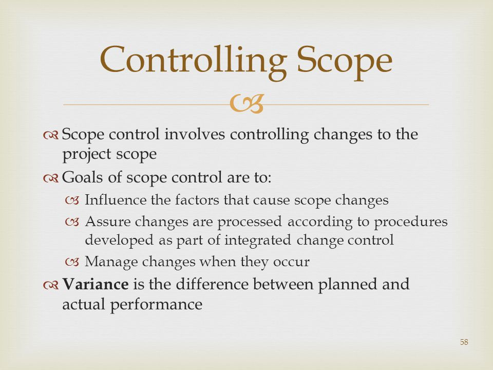 Controlling Scope Scope control involves controlling changes to the project scope. Goals of scope control are to: