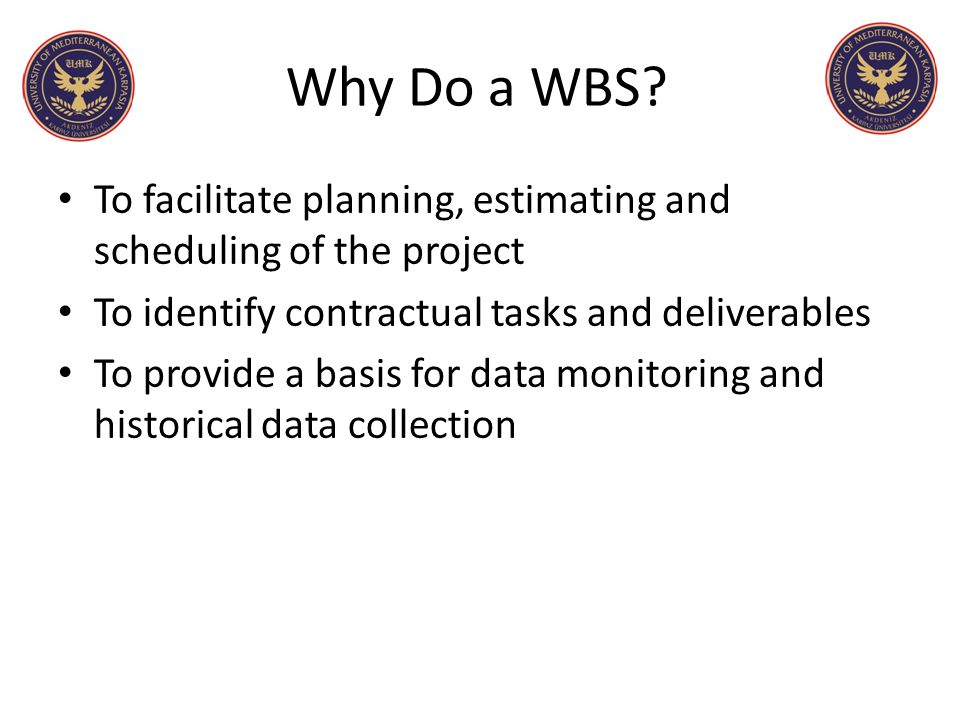 Why Do a WBS To facilitate planning, estimating and scheduling of the project. To identify contractual tasks and deliverables.