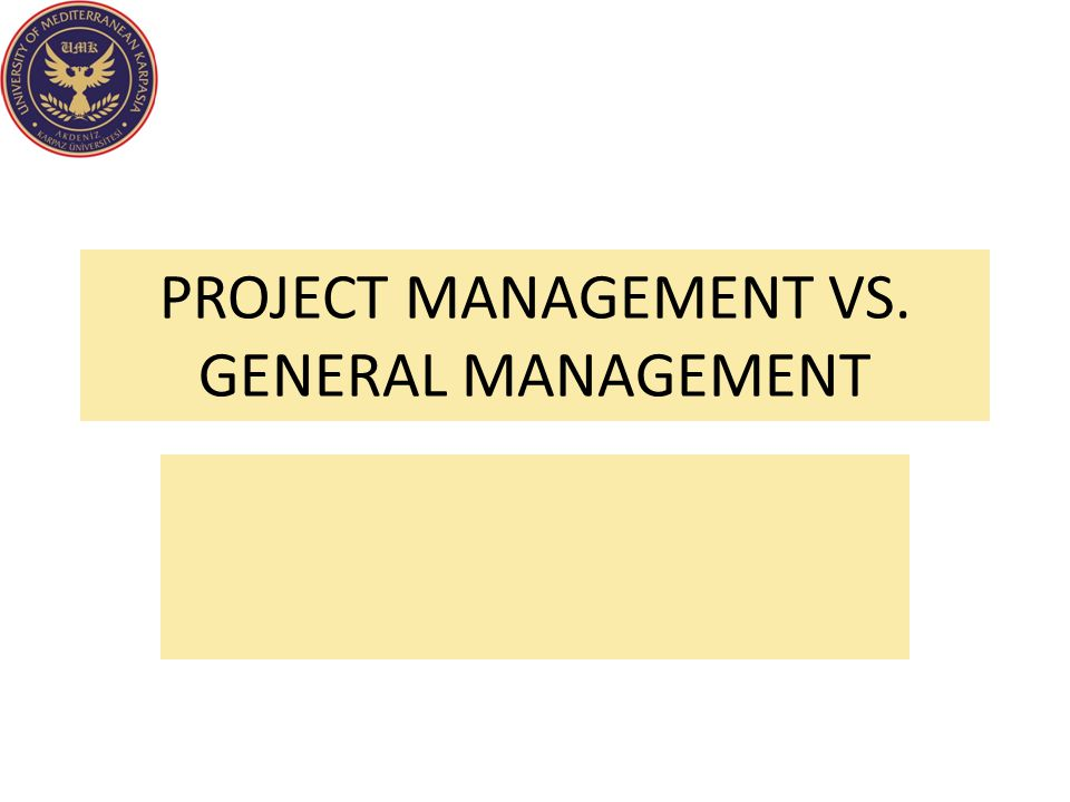 PROJECT MANAGEMENT VS. GENERAL MANAGEMENT