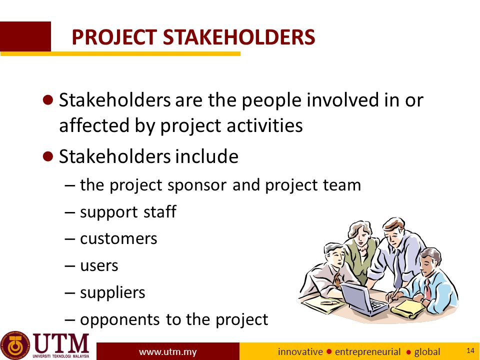 PROJECT STAKEHOLDERS Stakeholders are the people involved in or affected by project activities. Stakeholders include.