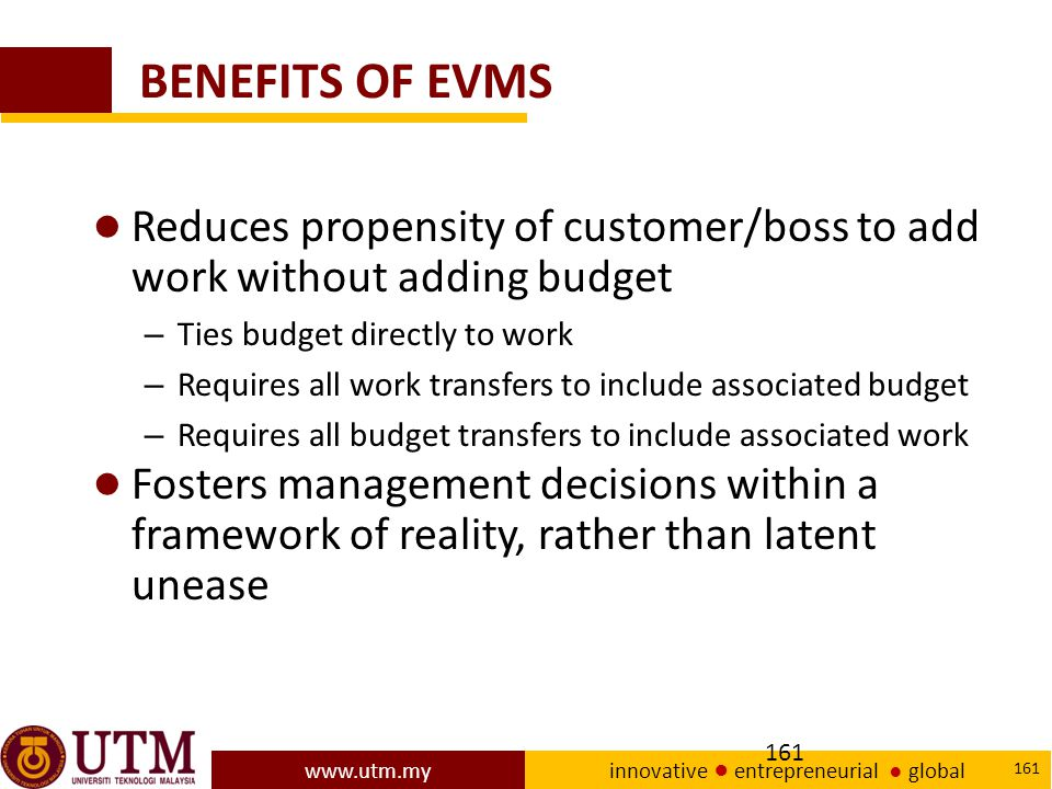 BENEFITS OF EVMS Reduces propensity of customer/boss to add work without adding budget. Ties budget directly to work.