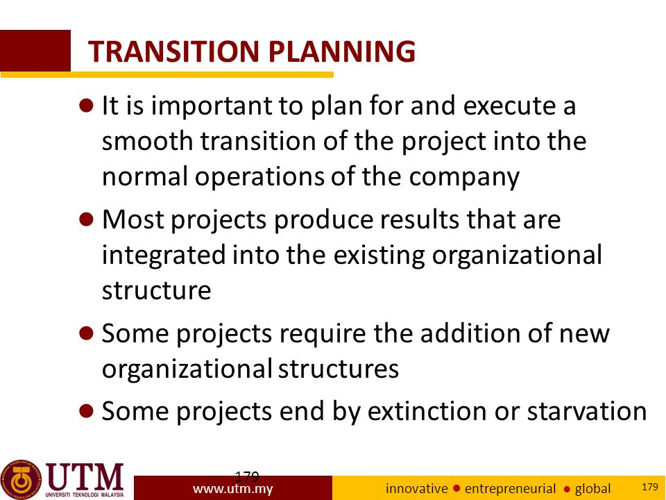 TRANSITION PLANNING It is important to plan for and execute a smooth transition of the project into the normal operations of the company.