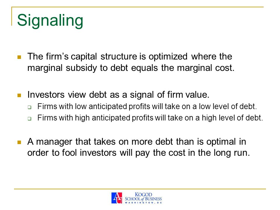 Signaling The firm's capital structure is optimized where the marginal subsidy to debt equals the marginal cost.