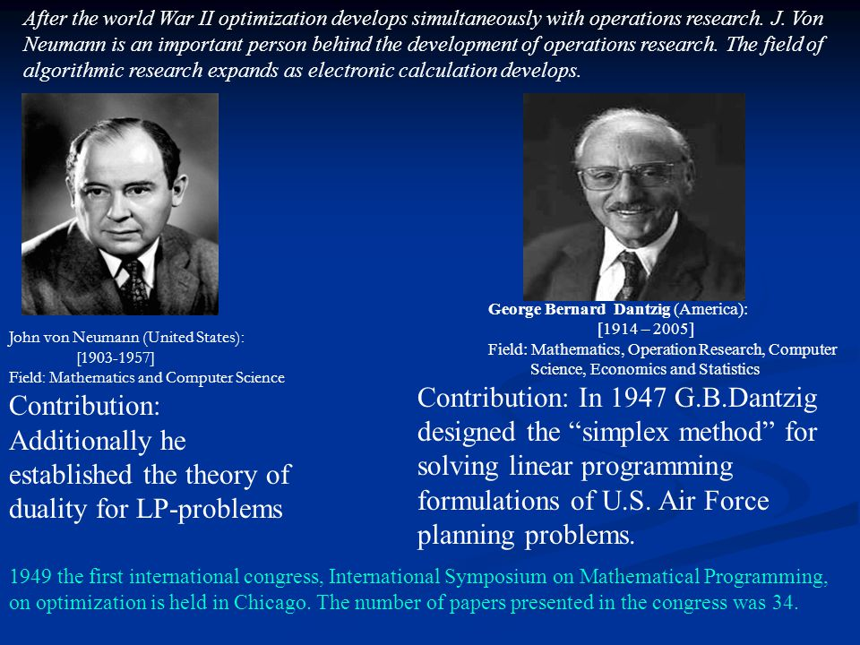 After the world War II optimization develops simultaneously with operations research. J. Von Neumann is an important person behind the development of operations research. The field of algorithmic research expands as electronic calculation develops.