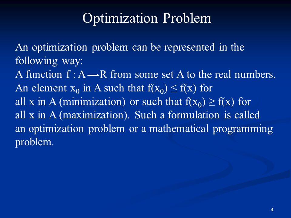 Optimization Problem An optimization problem can be represented in the following way: A function f : A R from some set A to the real numbers.