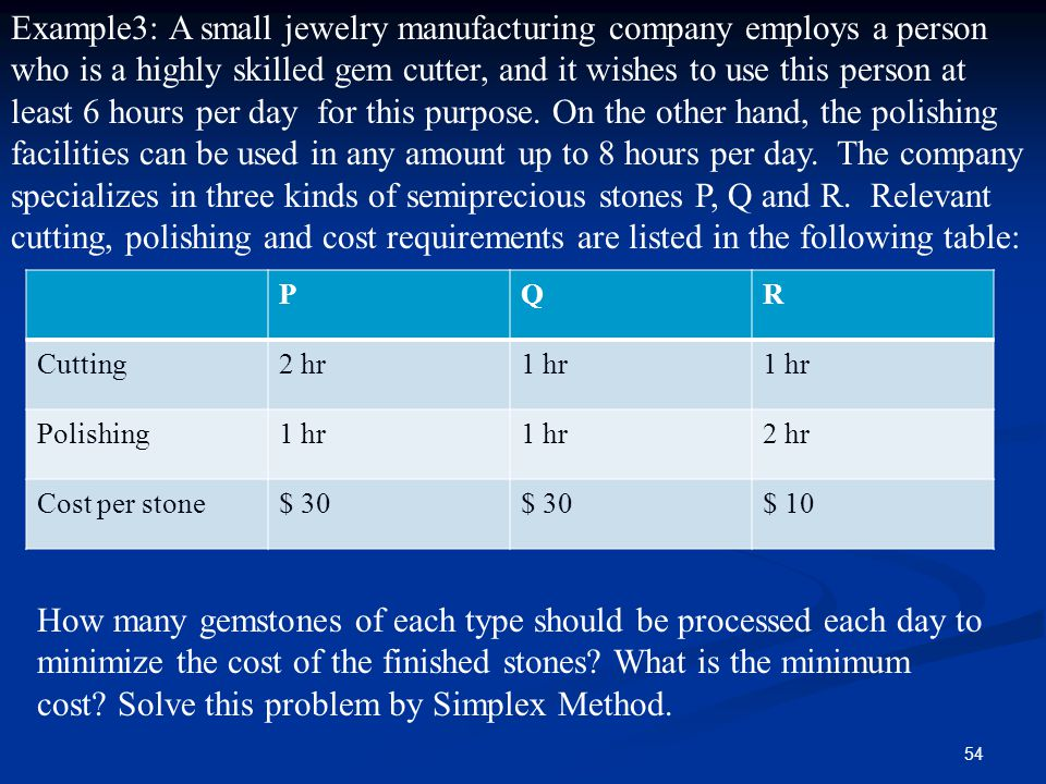 Example3: A small jewelry manufacturing company employs a person who is a highly skilled gem cutter, and it wishes to use this person at least 6 hours per day for this purpose. On the other hand, the polishing facilities can be used in any amount up to 8 hours per day. The company specializes in three kinds of semiprecious stones P, Q and R. Relevant cutting, polishing and cost requirements are listed in the following table:
