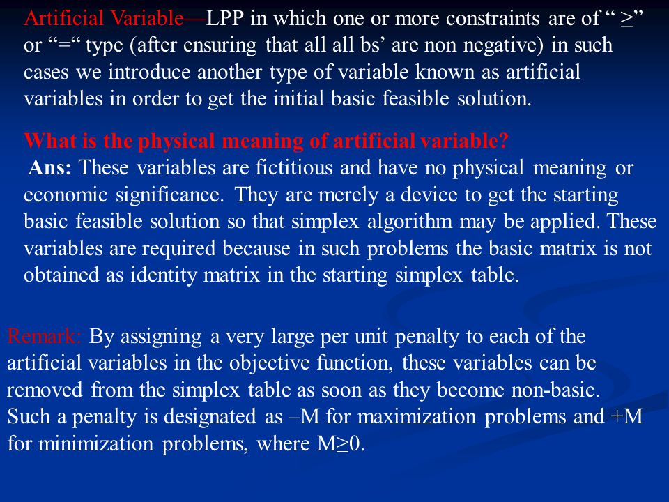 Artificial Variable—LPP in which one or more constraints are of ≥ or = type (after ensuring that all all bs' are non negative) in such cases we introduce another type of variable known as artificial variables in order to get the initial basic feasible solution.